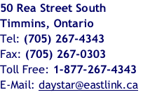 50 Rea Street South Timmins, Ontario Tel: (705) 267-4343  Fax: (705) 267-0303 Toll Free: 1-877-267-4343 E-Mail: daystar@eastlink.ca